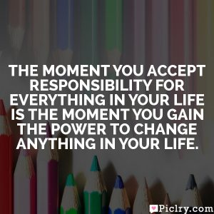 The moment you accept responsibility for EVERYTHING in your life is the moment you gain the power to change ANYTHING in your life.