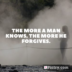 The more a man knows, the more he forgives.