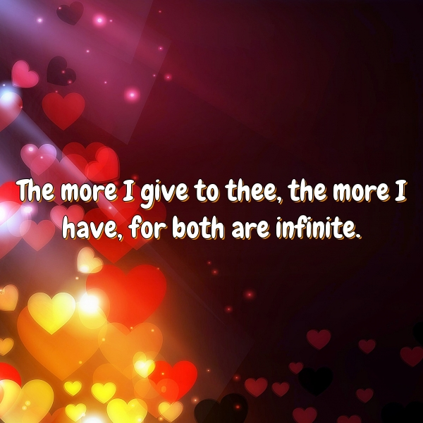 The more I give to thee, the more I have, for both are infinite.