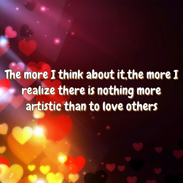 The more I think about it,the more I realize there is nothing more artistic than to love others