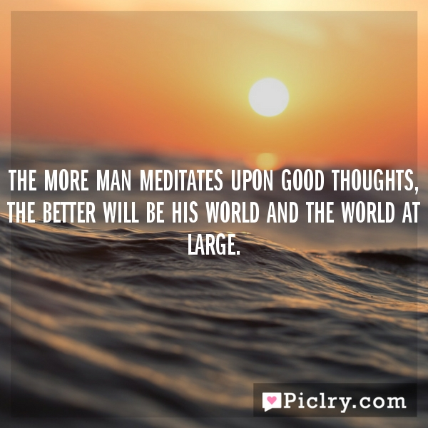 The more man meditates upon good thoughts, the better will be his world and the world at large.