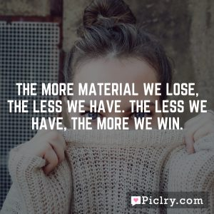 The more material we lose, the less we have. The less we have, the more we win.
