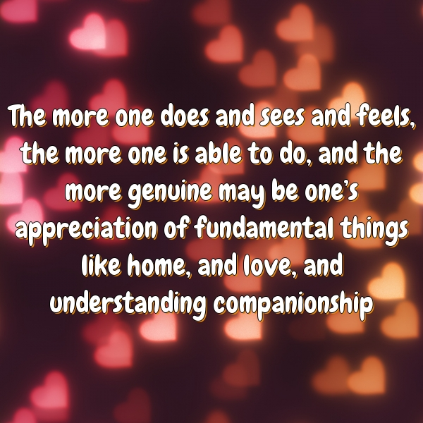 The more one does and sees and feels, the more one is able to do, and the more genuine may be one's appreciation of fundamental things like home, and love, and understanding companionship