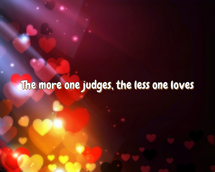 The more one judges, the less one loves