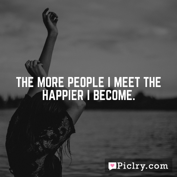 The more people I meet the happier I become.