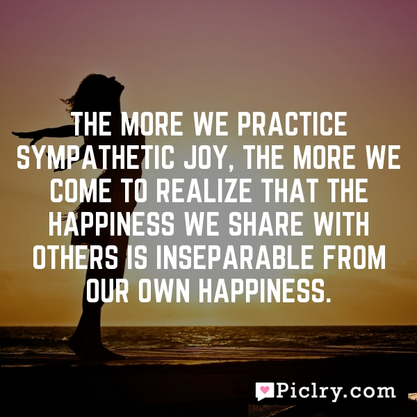 The more we practice sympathetic joy, the more we come to realize that the happiness we share with others is inseparable from our own happiness.
