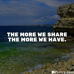 The more we share the more we have.