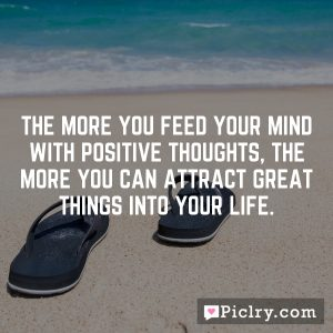 The more you feed your mind with positive thoughts, the more you can attract great things into your life.