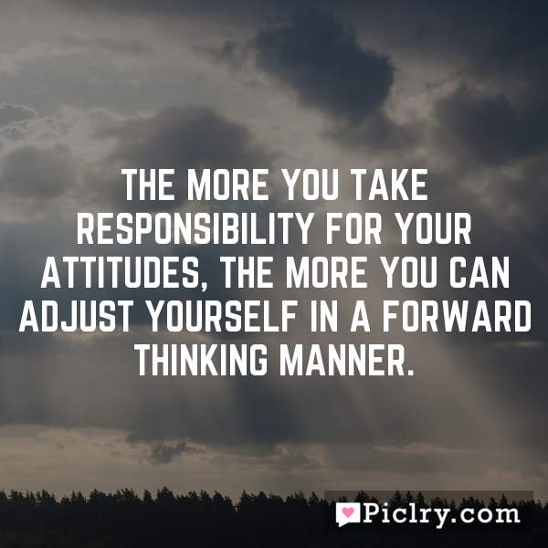 The more you take responsibility for your attitudes, the more you can adjust yourself in a forward thinking manner.