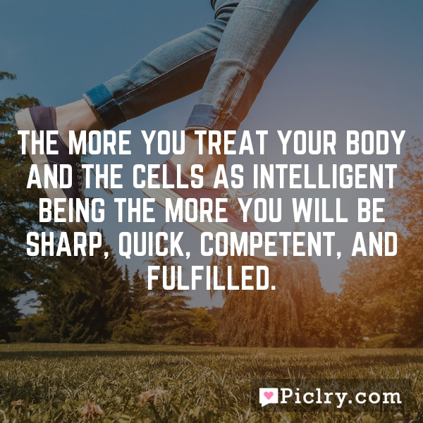 The more you treat your body and the cells as intelligent being the more you will be sharp, quick, competent, and fulfilled.