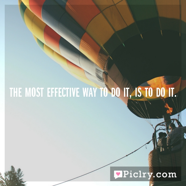 The most effective way to do it, is to do it.