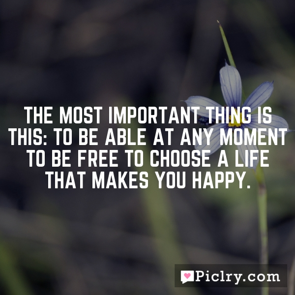 The most important thing is this: to be able at any moment to be free to choose a life that makes you happy.