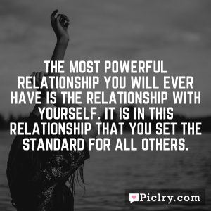 The most powerful relationship you will ever have is the relationship with yourself. It is in this relationship that you set the standard for all others.