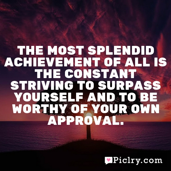 The most splendid achievement of all is the constant striving to surpass yourself and to be worthy of your own approval.