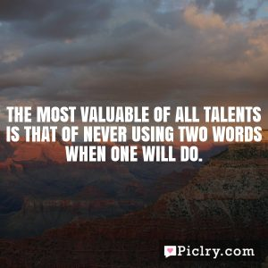 The most valuable of all talents is that of never using two words when one will do.