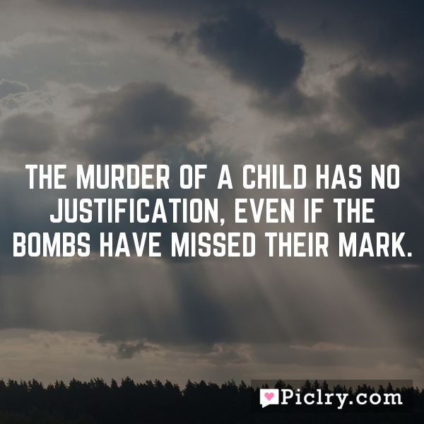 The murder of a child has no justification, even if the bombs have missed their mark.