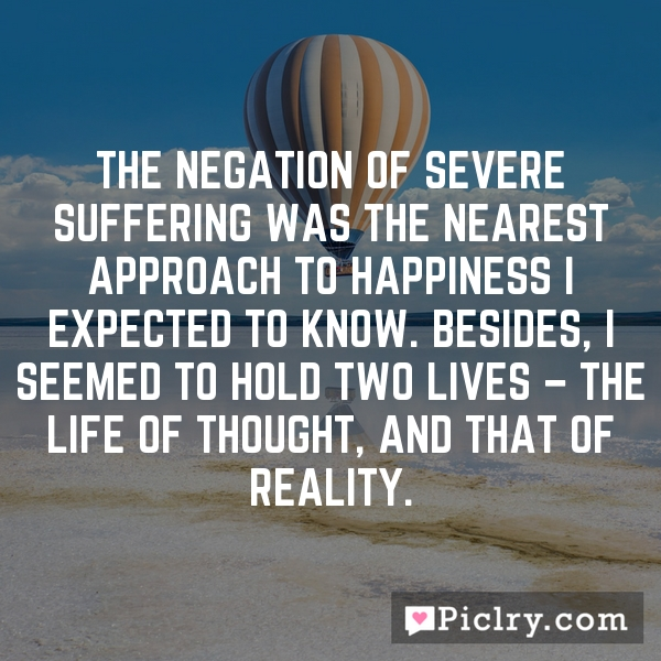 The negation of severe suffering was the nearest approach to happiness I expected to know. Besides, I seemed to hold two lives – the life of thought, and that of reality.