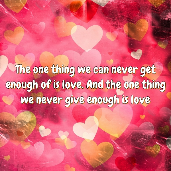 The one thing we can never get enough of is love. And the one thing we never give enough is love