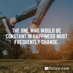 The one who would be constant in happiness must frequently change.
