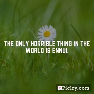 The only horrible thing in the world is ennui.