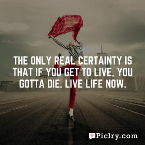 The only real certainty is that if you get to live, you gotta die. Live life now.