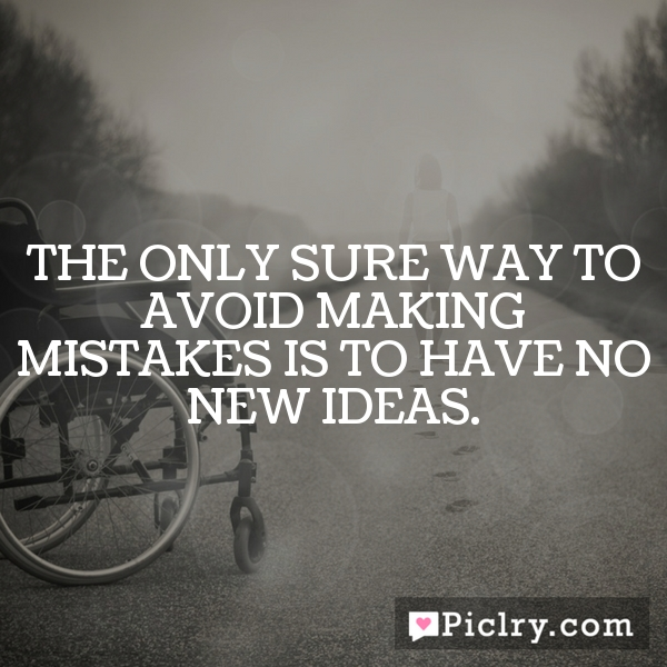 The only sure way to avoid making mistakes is to have no new ideas.