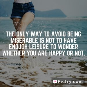 The only way to avoid being miserable is not to have enough leisure to wonder whether you are happy or not.