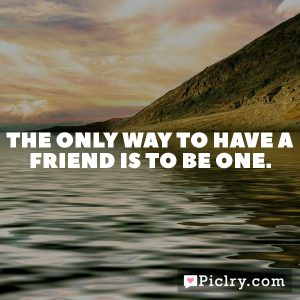 The only way to have a friend is to be one.