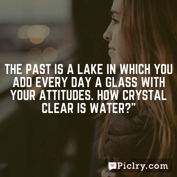 The past is a lake in which you add every day a glass with your attitudes. How crystal clear is water?""