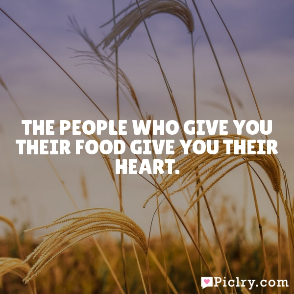 The people who give you their food give you their heart.