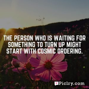 The person who is waiting for something to turn up might start with Cosmic Ordering.