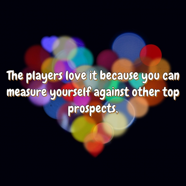 The players love it because you can measure yourself against other top prospects,