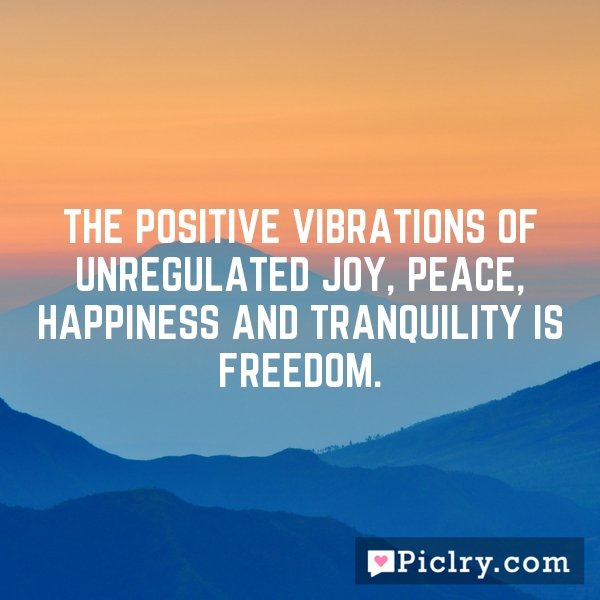 The positive vibrations of unregulated joy, peace, happiness and tranquility is freedom.