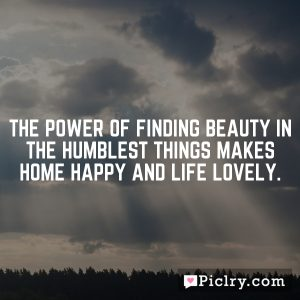 The power of finding beauty in the humblest things makes home happy and life lovely.