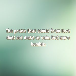 The praise that comes from love does not make us vain, but more humble