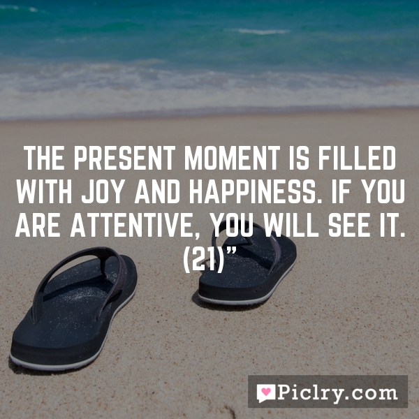 The present moment is filled with joy and happiness. If you are attentive, you will see it. (21)""