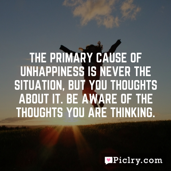 The primary cause of unhappiness is never the situation, but you thoughts about it. Be aware of the thoughts you are thinking.