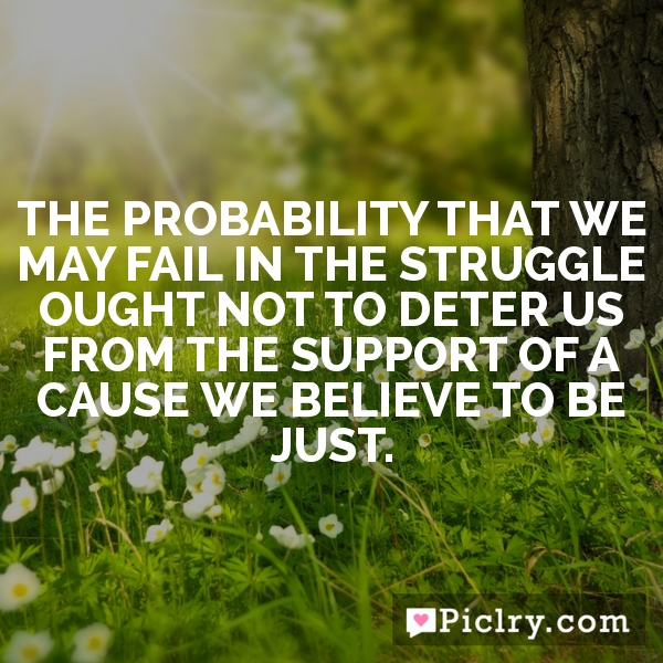 The probability that we may fail in the struggle ought not to deter us from the support of a cause we believe to be just.