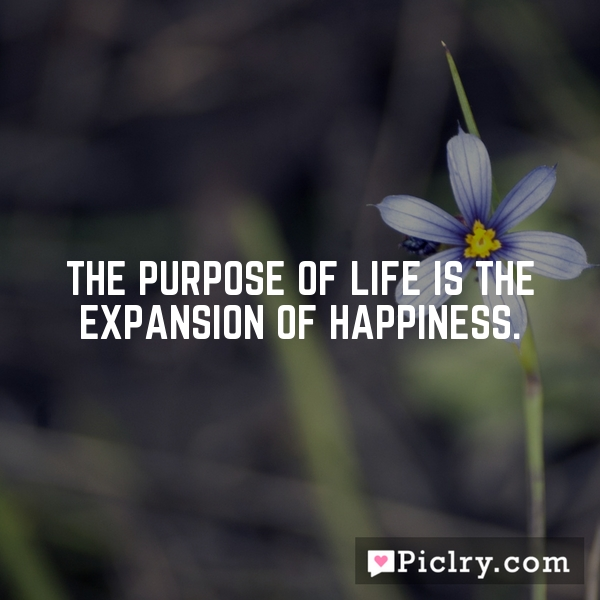 The purpose of life is the expansion of happiness.