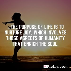 …the purpose of life is to nurture joy, which involves those aspects of humanity that enrich the soul.