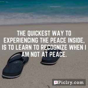 The quickest way to experiencing the peace inside, is to learn to recognize when I am not at peace.