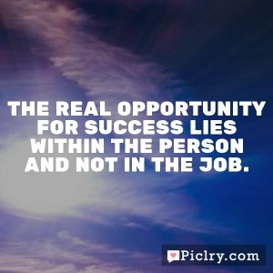 The real opportunity for success lies within the person and not in the job.