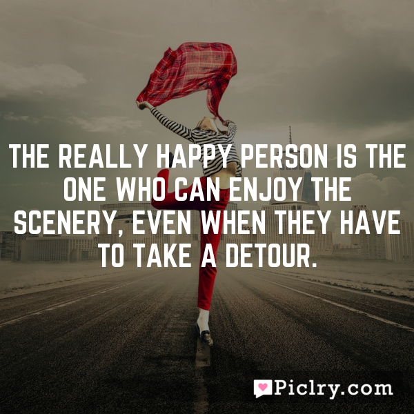 The really happy person is the one who can enjoy the scenery, even when they have to take a detour.