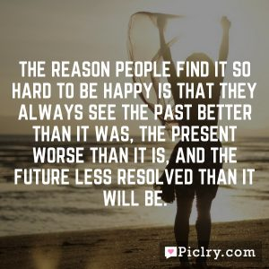 The reason people find it so hard to be happy is that they always see the past better than it was, the present worse than it is, and the future less resolved than it will be.