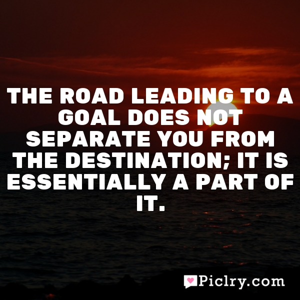 The road leading to a goal does not separate you from the destination; it is essentially a part of it.