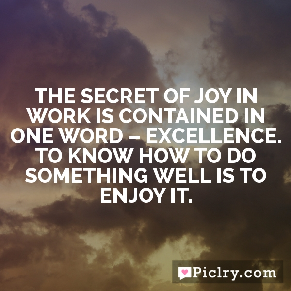 The secret of joy in work is contained in one word – excellence. To know how to do something well is to enjoy it.