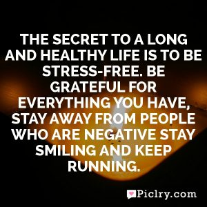 The Secret to a long and healthy life is to be stress-free. Be grateful for everything you have, stay away from people who are negative stay smiling and keep running.
