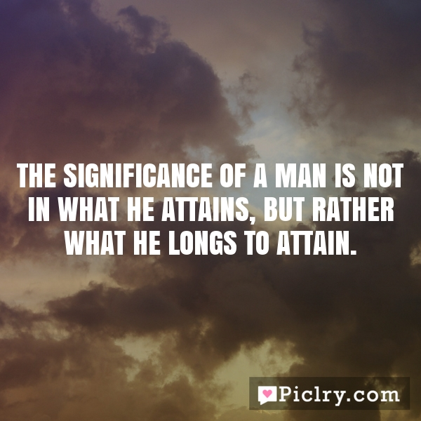The significance of a man is not in what he attains, but rather what he longs to attain.