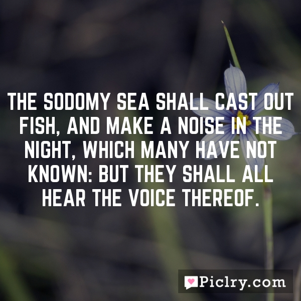 The Sodomy sea shall cast out fish, and make a noise in the night, which many have not known: but they shall all hear the voice thereof.