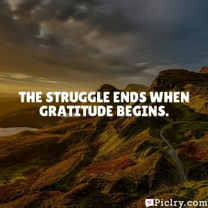 The struggle ends when gratitude begins.